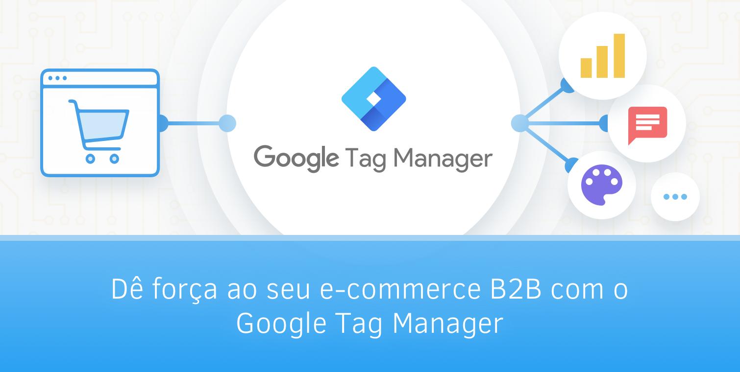 Dê força ao seu e-commerce B2B com o Google Tag Manager